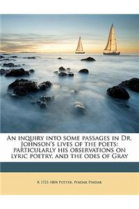 An Inquiry Into Some Passages in Dr. Johnson's Lives of the Poets: Particularly His Observations on Lyric Poetry, and the Odes of Gray
