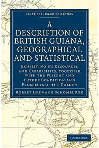 A   Description of British Guiana, Geographical and Statistical: Exhibiting Its Resources and Capabilities, Together with the Present and Future Condi