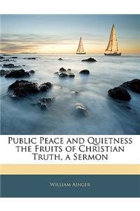 Public Peace and Quietness the Fruits of Christian Truth, a Sermon