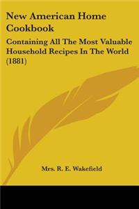 New American Home Cookbook: Containing All the Most Valuable Household Recipes in the World (1881)