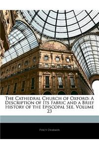 The Cathedral Church of Oxford: A Description of Its Fabric and a Brief History of the Episcopal See, Volume 23