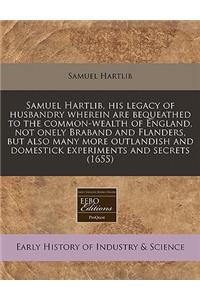 Samuel Hartlib, His Legacy of Husbandry Wherein Are Bequeathed to the Common-Wealth of England, Not Onely Braband and Flanders, But Also Many More Out