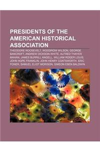 Presidents of the American Historical Association: Theodore Roosevelt, Woodrow Wilson, George Bancroft, Andrew Dickson White