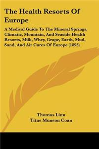 The Health Resorts of Europe: A Medical Guide to the Mineral Springs, Climatic, Mountain, and Seaside Health Resorts, Milk, Whey, Grape, Earth, Mud,
