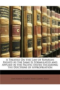 A Treatise on the Law of Riparian Rights as the Same Is Formulated and Applied in the Pacific States: Including the Doctrine of Appropriation
