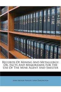 Records of Mining and Metallurgy: Or, Facts and Memoranda for the Use of the Mine Agent and Smelter
