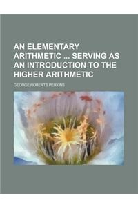 An Elementary Arithmetic Serving as an Introduction to the Higher Arithmetic
