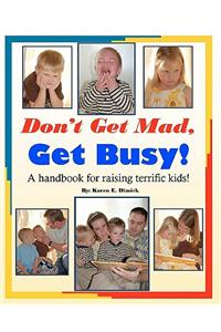 Don't Get Mad, Get Busy!: A Handbook for Raising Terrific Kids!