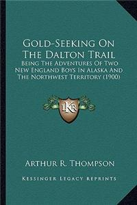 Gold-Seeking on the Dalton Trail: Being the Adventures of Two New England Boys in Alaska and Tbeing the Adventures of Two New England Boys in Alaska a
