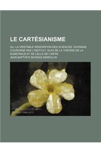 Le  Cartesianisme; Ou, La Veritable Renovation Des Sciences. Ouvrage Couronne Par L'Institut. Suivi de La Theorie de La Substance Et de Celle de L'Inf