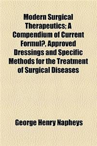 Modern Surgical Therapeutics; A Compendium of Current Formula, Approved Dressings and Specific Methods for the Treatment of Surgical Diseases and Inju