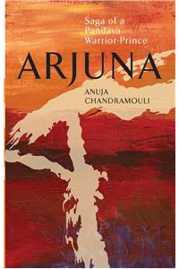 Arjuna Saga of a Pandava Warrior-Prince