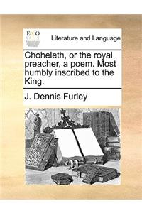 Choheleth, or the Royal Preacher, a Poem. Most Humbly Inscribed to the King.