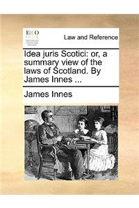 Idea Juris Scotici: Or, a Summary View of the Laws of Scotland. by James Innes ...