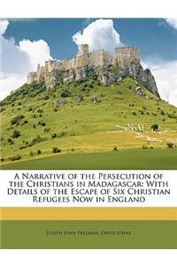 A Narrative of the Persecution of the Christians in Madagascar: With Details of the Escape of Six Christian Refugees Now in England