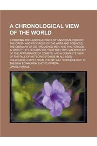 A   Chronological View of the World; Exhibiting the Leading Events of Universal History, the Origin and Progress of the Arts and Sciences, the Obituar
