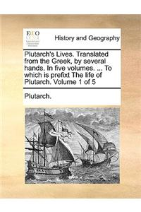 Plutarch's Lives. Translated from the Greek, by Several Hands. in Five Volumes. ... to Which Is Prefixt the Life of Plutarch. Volume 1 of 5
