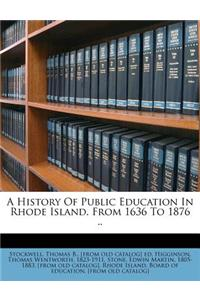 A History of Public Education in Rhode Island, from 1636 to 1876 ..