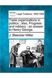 Trade Organizations in Politics; Also, Progress and Robbery: An Answer to Henry George.