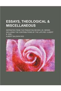 Essays, Theological & Miscellaneous; Reprinted from the Princeton Review, 2D. Series Including the Contributions of the Late REV. Albert B. Dod