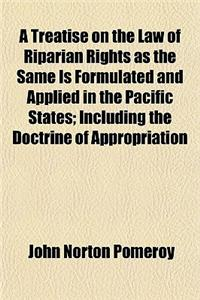 A Treatise on the Law of Riparian Rights as the Same Is Formulated and Applied in the Pacific States; Including the Doctrine of Appropriation
