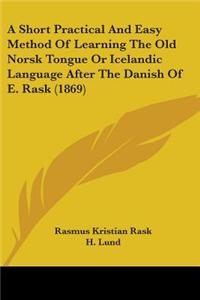 Short Practical And Easy Method Of Learning The Old Norsk Tongue Or Icelandic Language After The Danish Of E. Rask (1869)