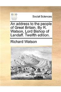 An address to the people of Great Britain. By R. Watson, Lord Bishop of Landaff. Twelfth edition.
