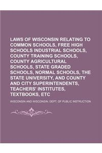 Laws of Wisconsin Relating to Common Schools, Free High Schools Industrial Schools, County Training Schools, County Agricultural Schools, State Graded