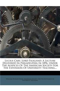 Lucius Cary, Lord Falkland: A Lecture Delivered in Philadelphia in 1896, Under the Auspices of the American Society for the Extension of Universit