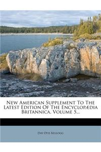 New American Supplement to the Latest Edition of the Encyclopaedia Britannica, Volume 5...