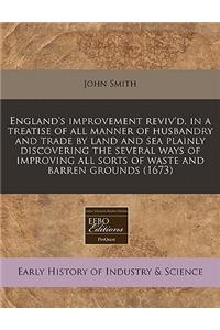 England's Improvement Reviv'd, in a Treatise of All Manner of Husbandry and Trade by Land and Sea Plainly Discovering the Several Ways of Improving Al