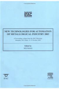 New Technologies for Automation of the Metallurgical Industry: A Proceedings Volume from the IFAC Workshop, Shanghai, P.R. China, 11-13 October 2003: 2003