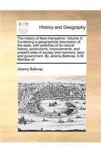 History of New-Hampshire. Volume III. Containing a Geographical Description of the State; With Sketches of Its Natural History, Productions, Improvements, and Present State of Society and Manners, Laws and Government. by Jeremy Belknap, A.M. Member