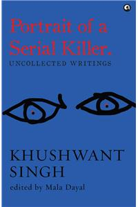 Portrait Of A Serial Killer:Uncollected Writings: Khushwant Singh