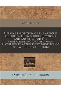 A Plaine Exposition of the Articles of Our Faith, by Short Questions and Answers, for the Vnderstanding of the Simple. Gathered by Artur Dent, Ministe