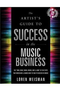 "The Artist's Guide to Success in the Music Business: The ""Who, What, When, Where & How"" of the Steps That Musicians & Bands Have to Take to Succeed in"