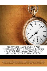 Reports of Cases Argued and Determined in the Supreme Judicial Court of the Commonwealth of Massachusetts, Volumes 75-76...