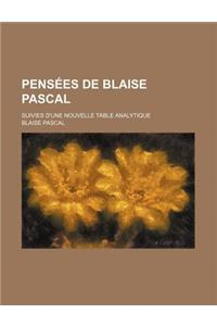Pensees de Blaise Pascal; Suivies D'Une Nouvelle Table Analytique