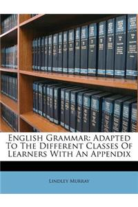 English Grammar: Adapted to the Different Classes of Learners with an Appendix