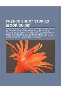 French Short Stories (Book Guide): Short Stories by Albert Camus, Short Stories by Guy de Maupassant, Short Stories by Jules Verne, Z. Marcas