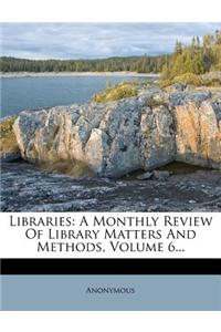 Libraries: A Monthly Review of Library Matters and Methods, Volume 6...