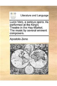 Lucio Vero, a Serious Opera. as Performed at the King's Theatre in the Hay-Market. the Music by Several Eminent Composers.