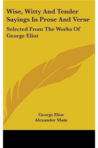 Wise, Witty and Tender Sayings in Prose and Verse: Selected from the Works of George Eliot