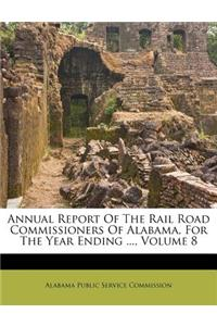 Annual Report of the Rail Road Commissioners of Alabama, for the Year Ending ..., Volume 8