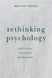 Rethinking Psychology: Good Science, Bad Science, Pseudoscience