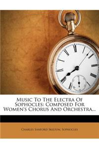Music to the Electra of Sophocles: Composed for Women's Chorus and Orchestra...