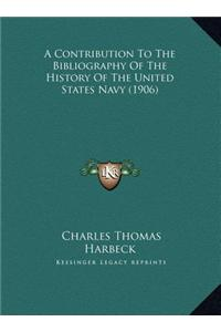 A   Contribution to the Bibliography of the History of the Unia Contribution to the Bibliography of the History of the United States Navy (1906) Ted S