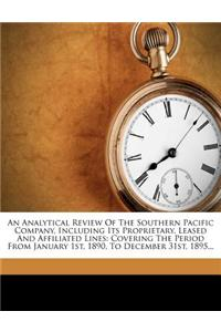 An  Analytical Review of the Southern Pacific Company, Including Its Proprietary, Leased and Affiliated Lines: Covering the Period from January 1st, 1