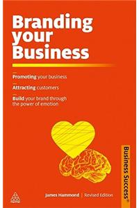 Branding Your Business: Promote Your Business, Attract Customers, Build Your Brand Through the Power of Emotion