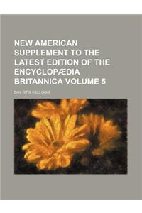 New American Supplement to the Latest Edition of the Encyclopaedia Britannica Volume 5